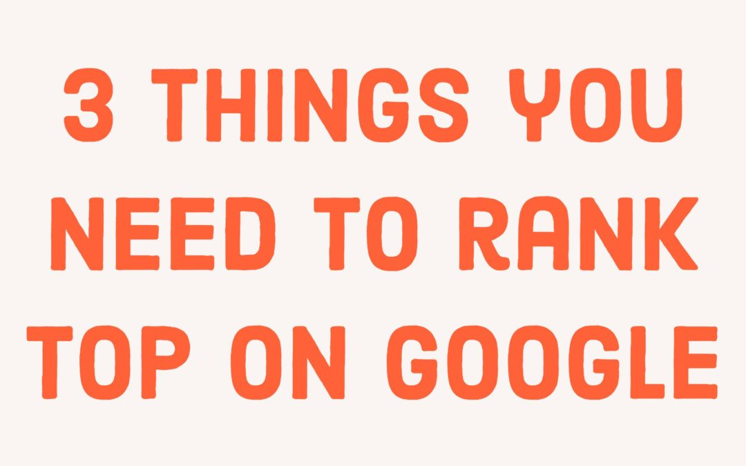 3 things you need to rank top on Google